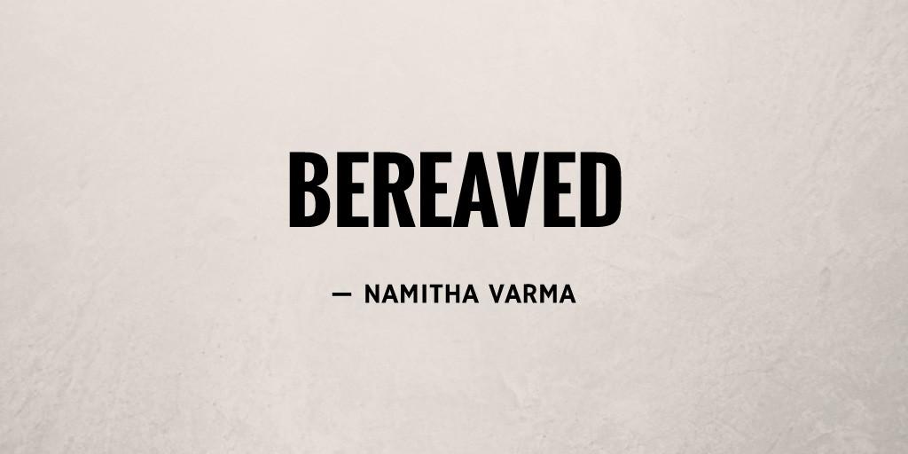 Bereaved by Namitha Varma