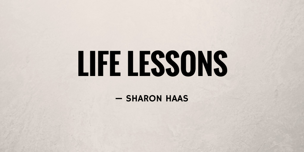 Life Lessons by Sharon Haas