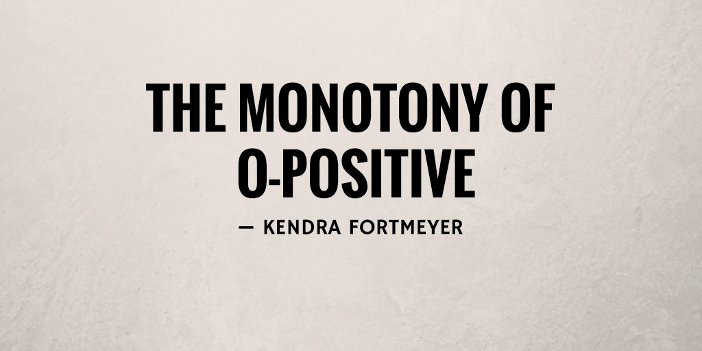The Monotony of O-Positive by Kendra Fortmeyer