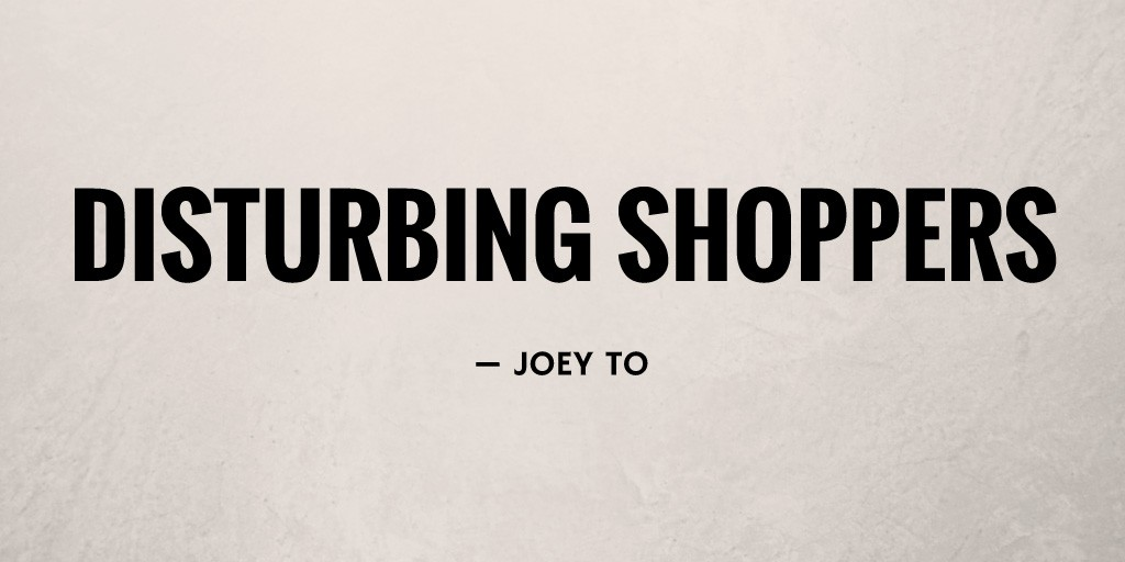 Disturbing Shoppers by Joey To