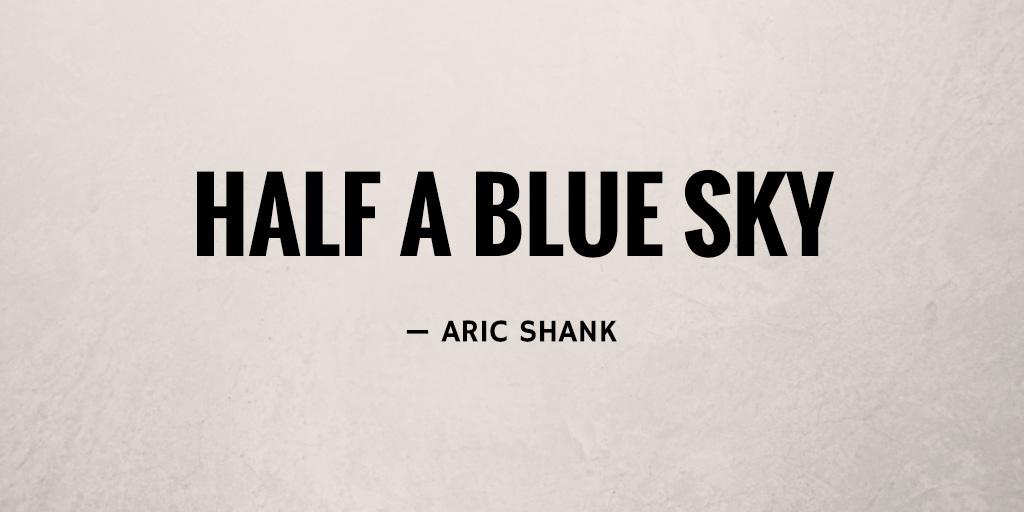 Half A Blue Sky by Aric Shank
