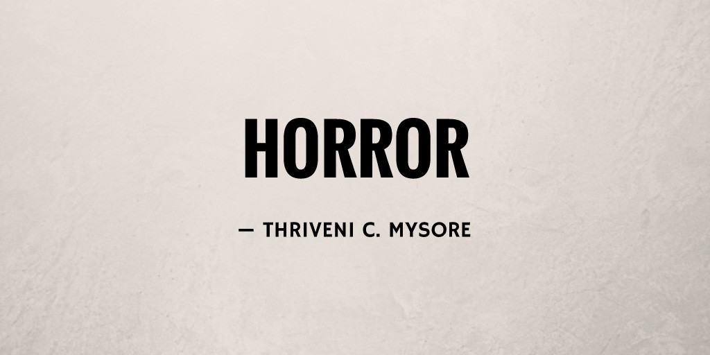 Horror by Thriveni C. Mysore