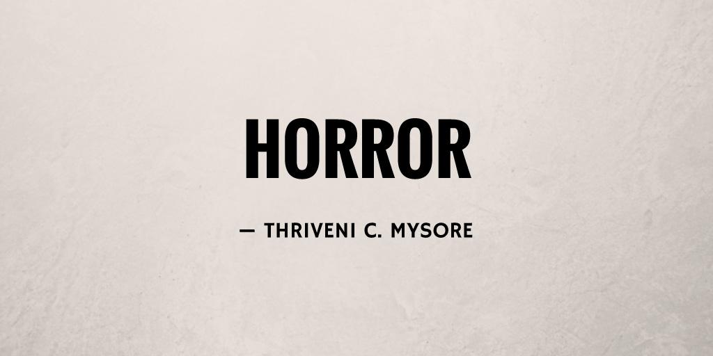Horror by Thriveni C. Mysore