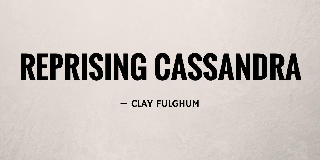 Reprising Cassandra by Clay Fulghum