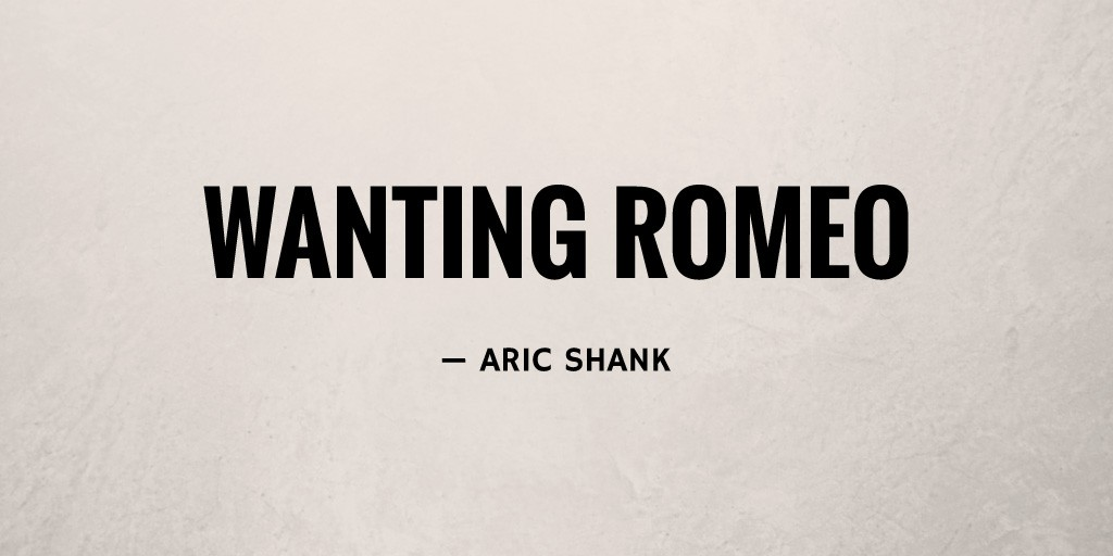 Wanting Romeo by Aric Shank
