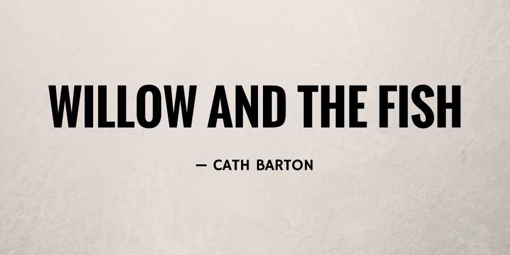 Willow and the Fish by Cath Barton