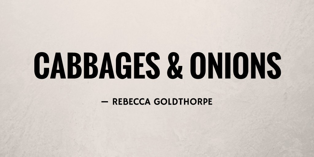 Cabbages & Onions by Rebecca Goldthorpe