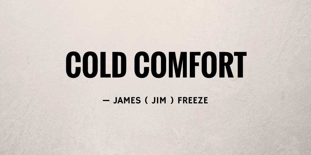 Cold Comfort by James ( Jim ) Freeze