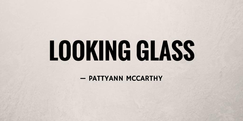 Looking Glass by Pattyann McCarthy