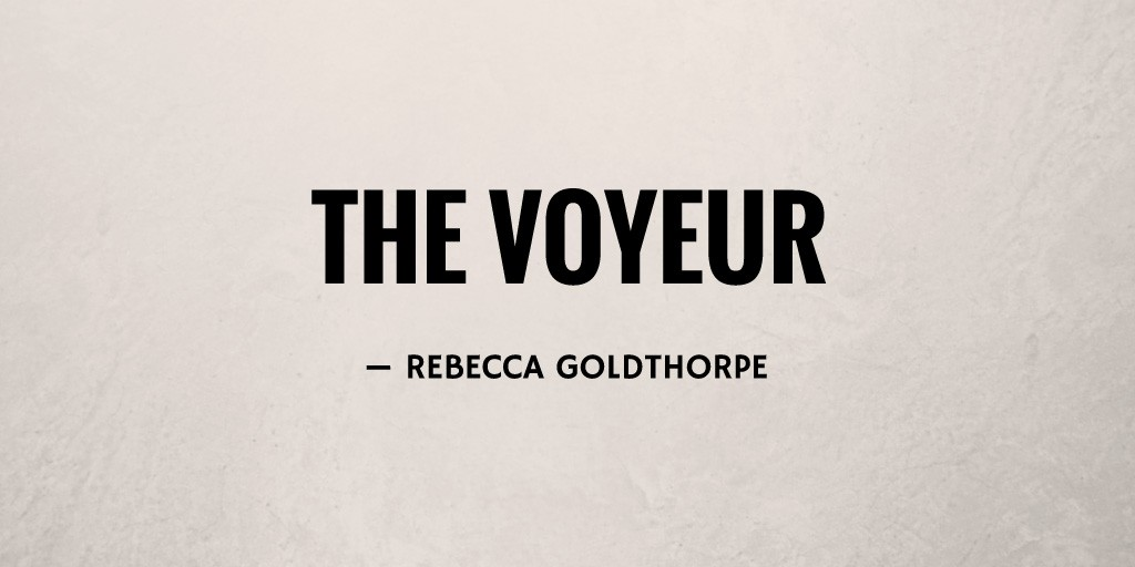 The Voyeur by Rebecca Goldthorpe