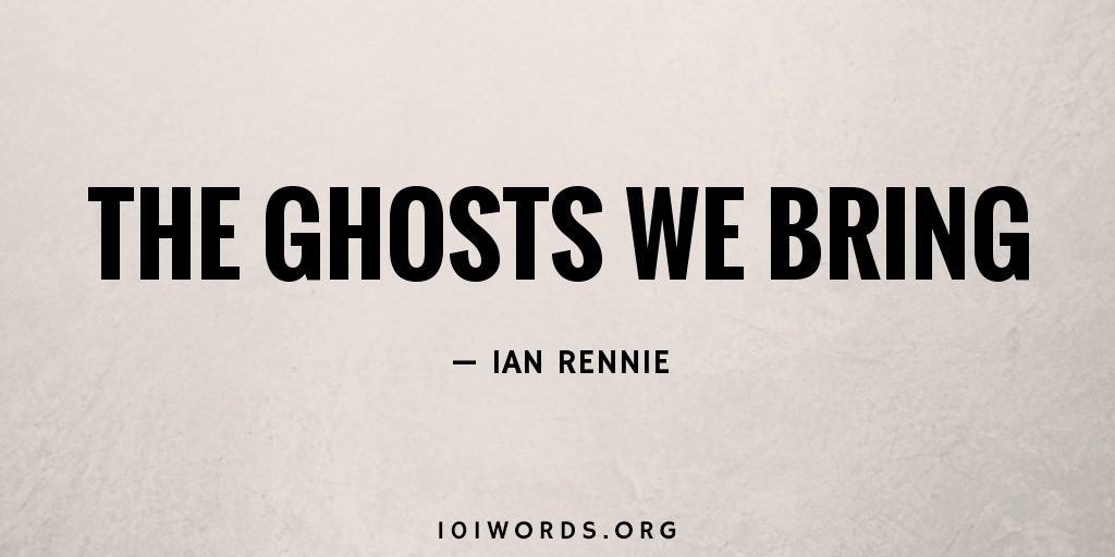 The Ghosts We Bring