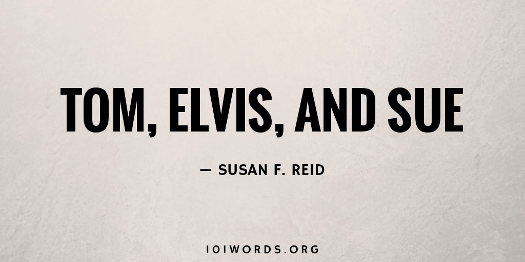 Tom, Elvis, and Sue
